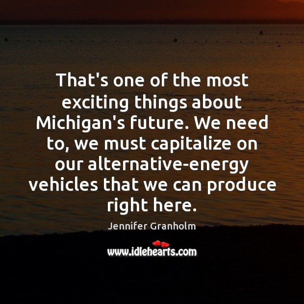 That's one of the most exciting things about Michigan's future. We need Jennifer Granholm Picture Quote