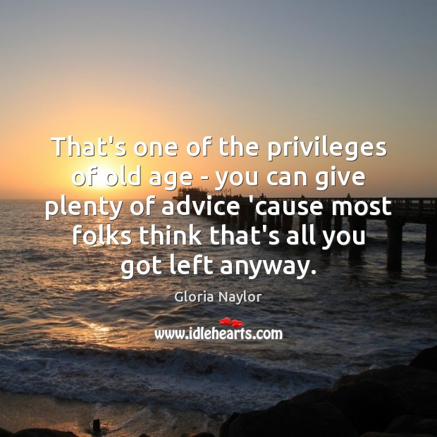 That's one of the privileges of old age – you can give Gloria Naylor Picture Quote