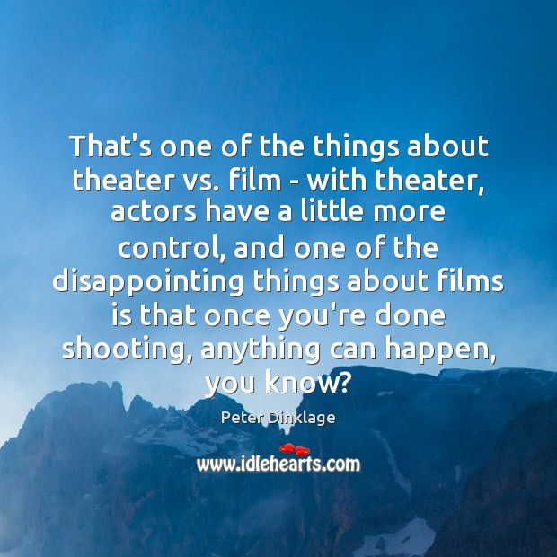 That's one of the things about theater vs. film – with theater, Peter Dinklage Picture Quote