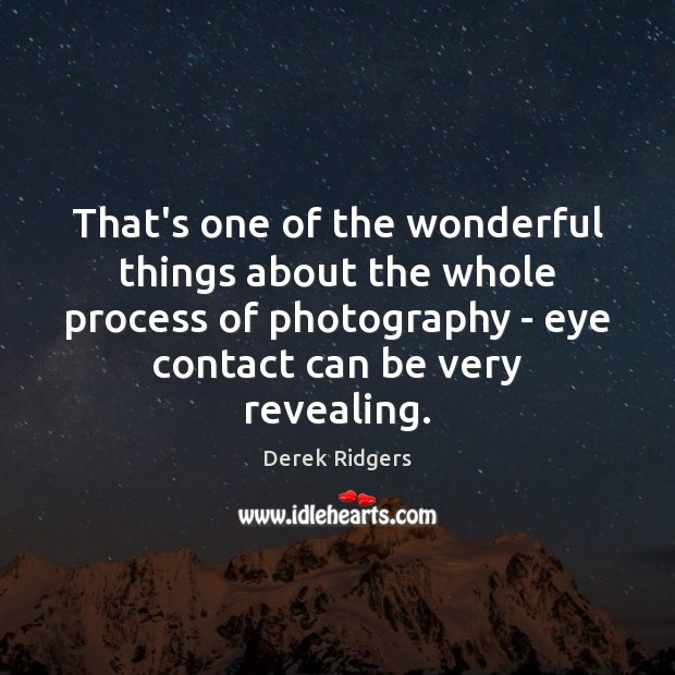 Image, That's one of the wonderful things about the whole process of photography