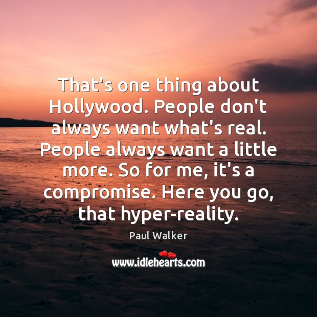That's one thing about Hollywood. People don't always want what's real. People Paul Walker Picture Quote