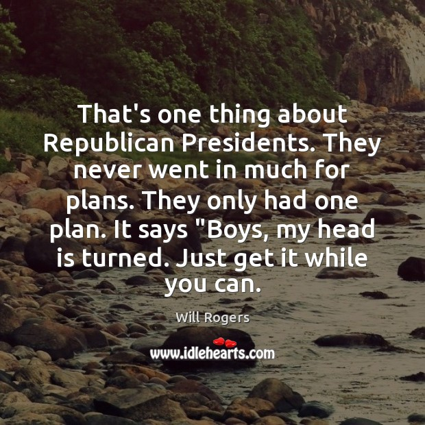 That's one thing about Republican Presidents. They never went in much for Will Rogers Picture Quote