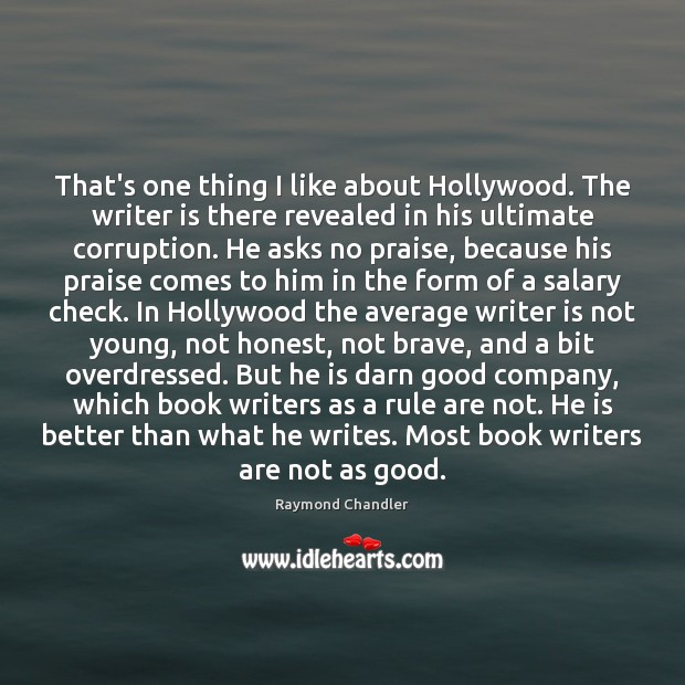 That's one thing I like about Hollywood. The writer is there revealed Raymond Chandler Picture Quote