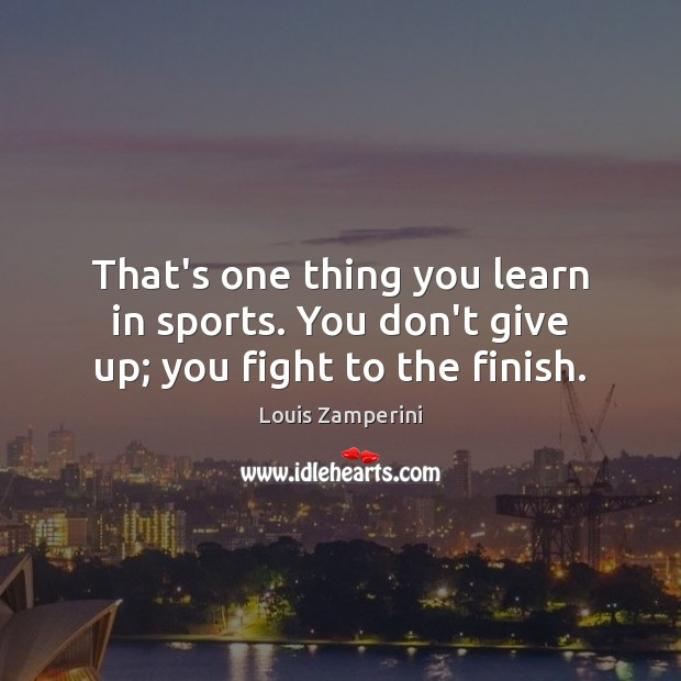 That's one thing you learn in sports. You don't give up; you fight to the finish. Louis Zamperini Picture Quote