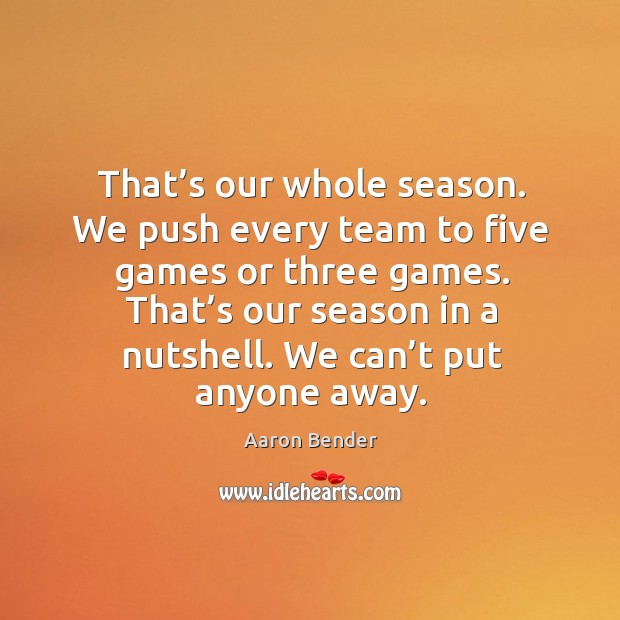 Image, That's our whole season. We push every team to five games or three games.