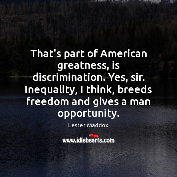 Image, That's part of American greatness, is discrimination. Yes, sir. Inequality, I think,