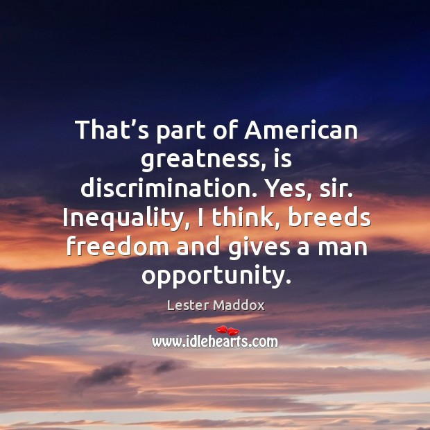 Image, That's part of american greatness, is discrimination. Yes, sir. Inequality, I think, breeds freedom and gives a man opportunity.