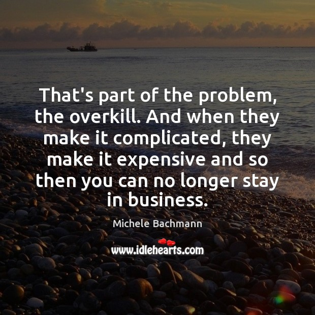 That's part of the problem, the overkill. And when they make it Michele Bachmann Picture Quote