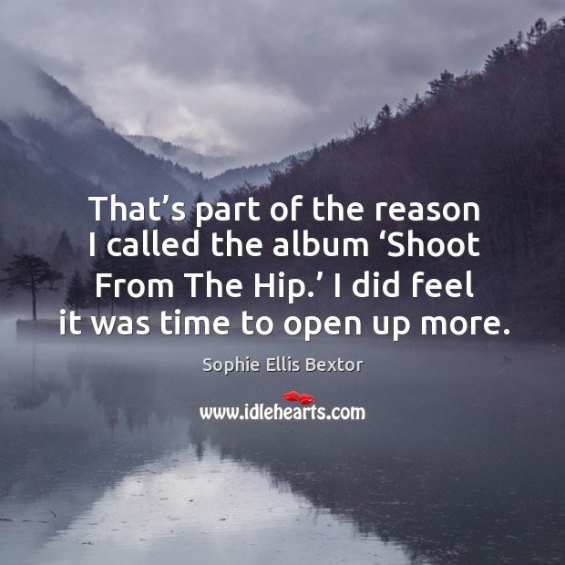 That's part of the reason I called the album 'shoot from the hip.' I did feel it was time to open up more. Image