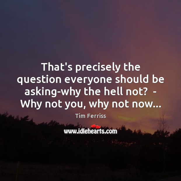 That's precisely the question everyone should be asking-why the hell not?  – Tim Ferriss Picture Quote