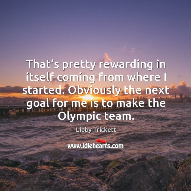 That's pretty rewarding in itself coming from where I started. Obviously the next goal for me is to make the olympic team. Image