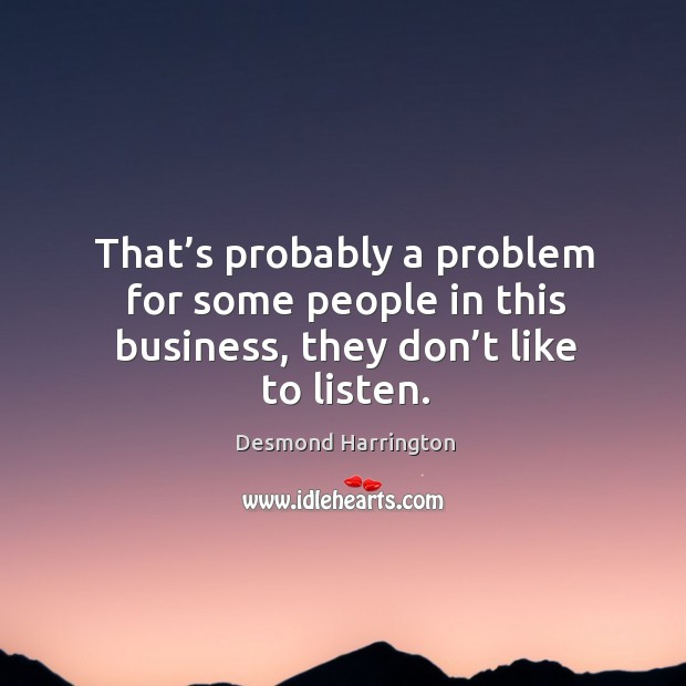 That's probably a problem for some people in this business, they don't like to listen. Image