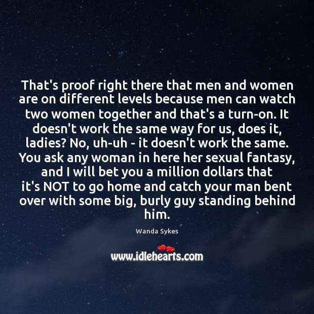 That's proof right there that men and women are on different levels Wanda Sykes Picture Quote