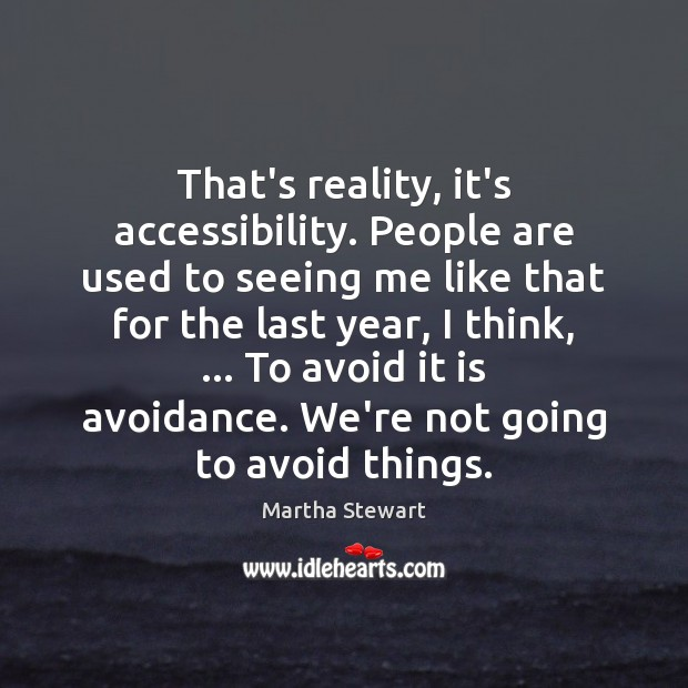 Martha Stewart Picture Quote image saying: That's reality, it's accessibility. People are used to seeing me like that