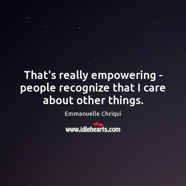 That's really empowering – people recognize that I care about other things. Image