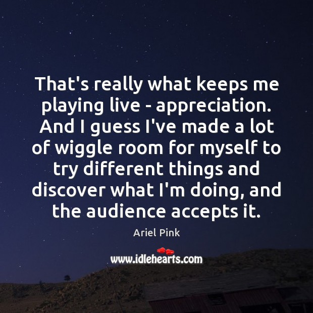 That's really what keeps me playing live – appreciation. And I guess Image