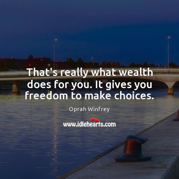 That's really what wealth does for you. It gives you freedom to make choices. Oprah Winfrey Picture Quote