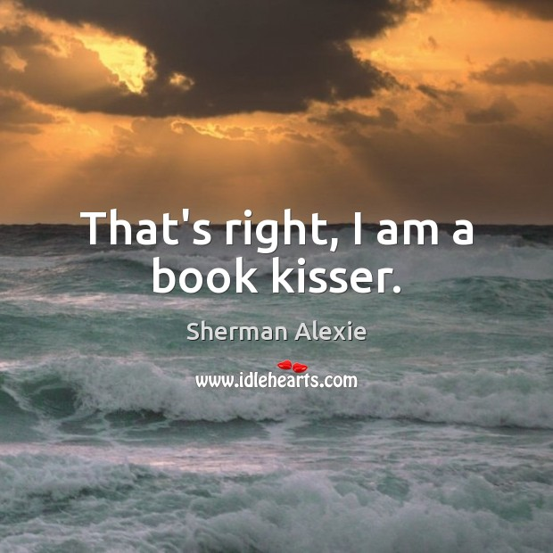 That's right, I am a book kisser. Sherman Alexie Picture Quote
