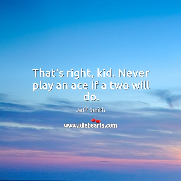 That's right, kid. Never play an ace if a two will do. Image