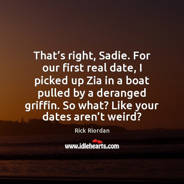 Image, That's right, Sadie. For our first real date, I picked up