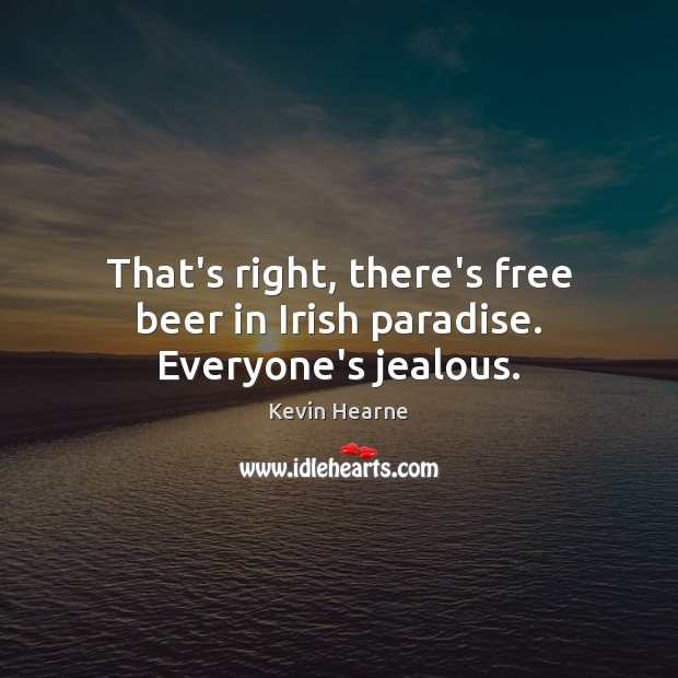 That's right, there's free beer in Irish paradise. Everyone's jealous. Kevin Hearne Picture Quote