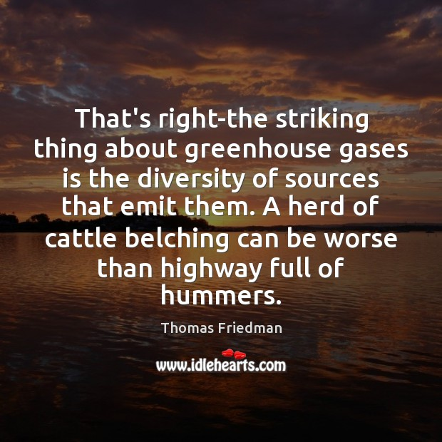 That's right-the striking thing about greenhouse gases is the diversity of sources Thomas Friedman Picture Quote