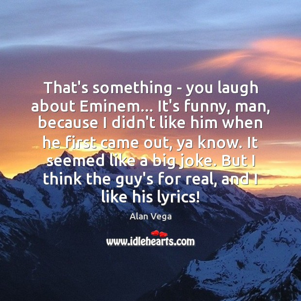 That's something – you laugh about Eminem… It's funny, man, because I Alan Vega Picture Quote