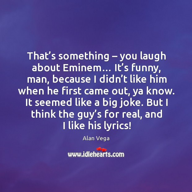That's something – you laugh about eminem… it's funny, man, because I didn't like him when Image