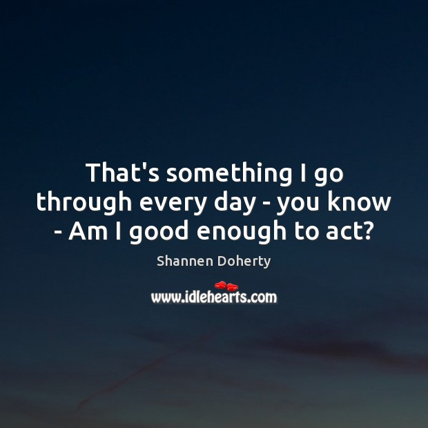 That's something I go through every day – you know – Am I good enough to act? Shannen Doherty Picture Quote
