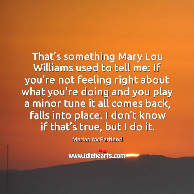 That's something mary lou williams used to tell me: if you're not feeling right about what Image
