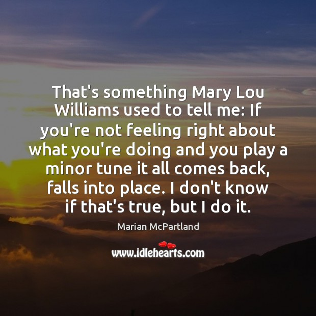 That's something Mary Lou Williams used to tell me: If you're not Image
