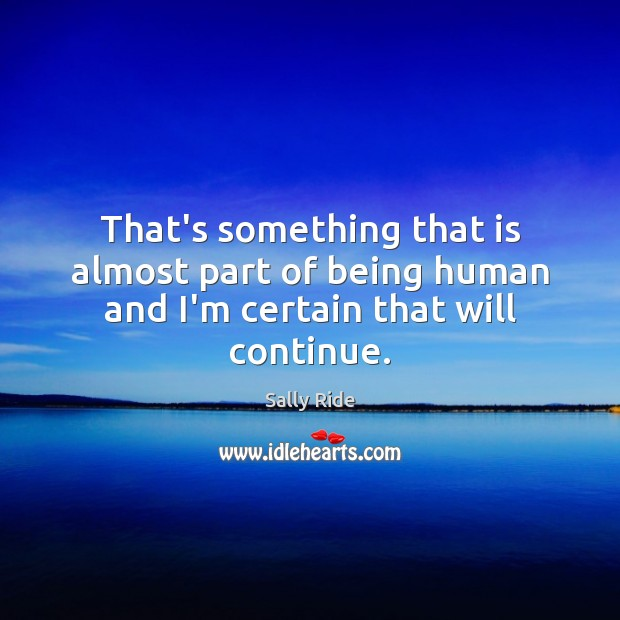 That's something that is almost part of being human and I'm certain that will continue. Sally Ride Picture Quote
