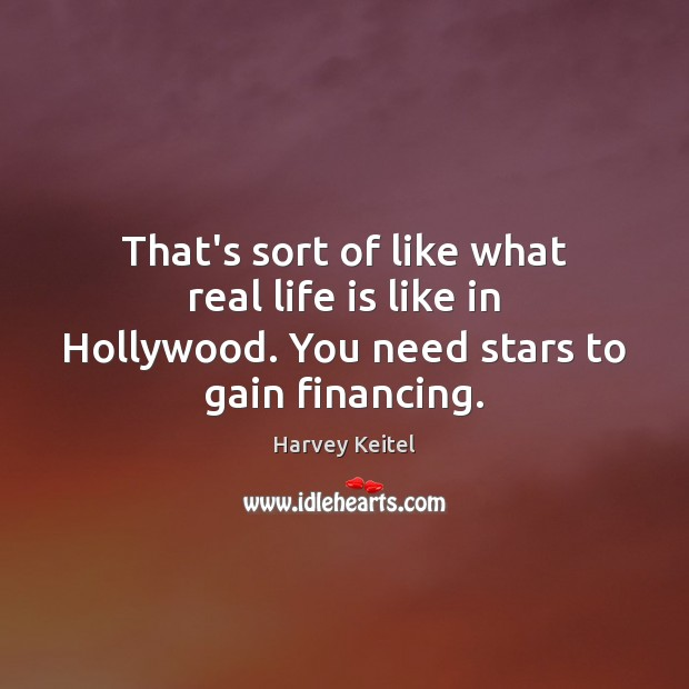 Image, That's sort of like what real life is like in Hollywood. You need stars to gain financing.