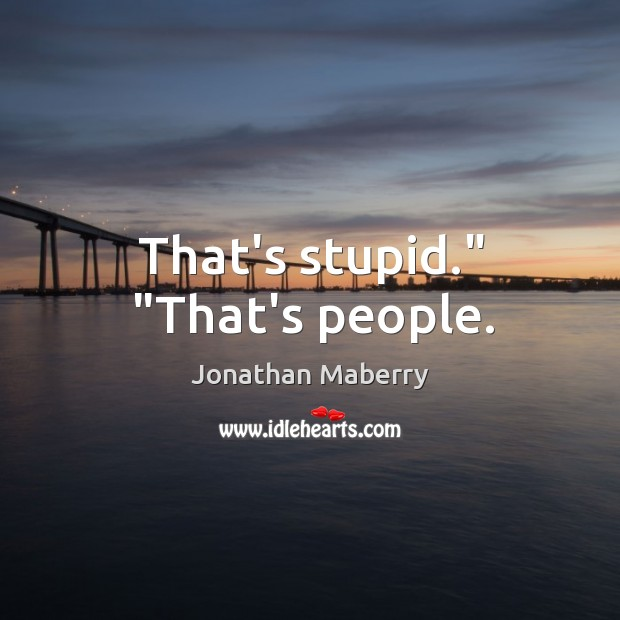 "That's stupid."" ""That's people. Image"
