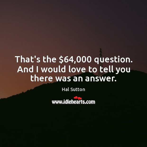 That's the $64,000 question. And I would love to tell you there was an answer. Image