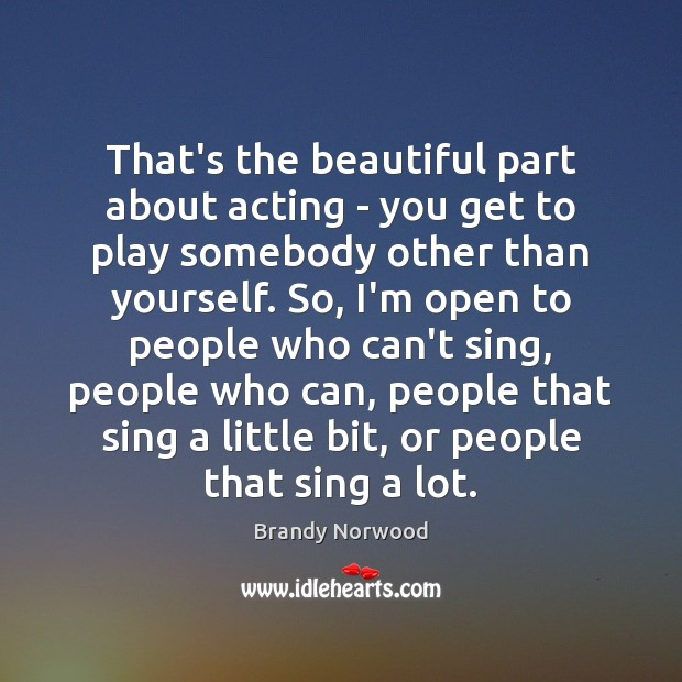 That's the beautiful part about acting – you get to play somebody Brandy Norwood Picture Quote