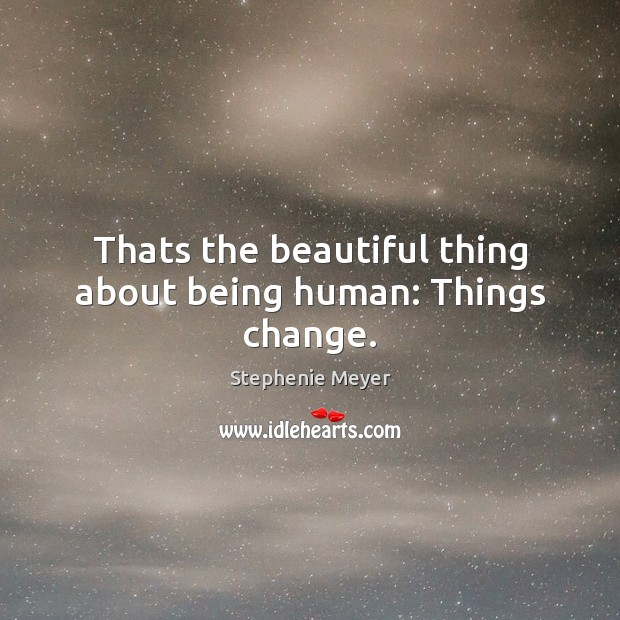 Image, Thats the beautiful thing about being human: Things change.