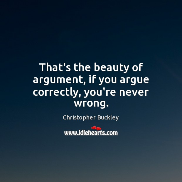 That's the beauty of argument, if you argue correctly, you're never wrong. Image