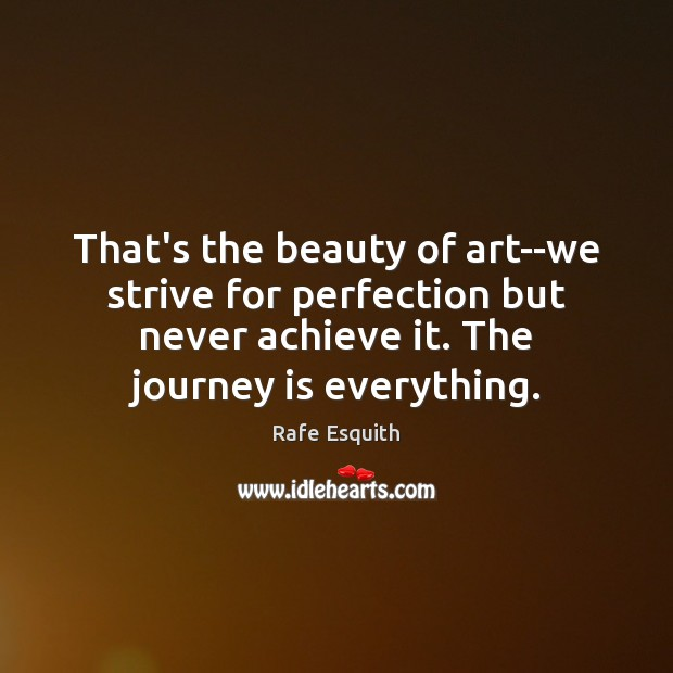 That's the beauty of art–we strive for perfection but never achieve it. Rafe Esquith Picture Quote