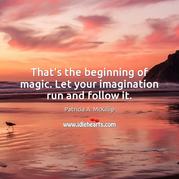Patricia A. McKillip Picture Quote image saying: That's the beginning of magic. Let your imagination run and follow it.