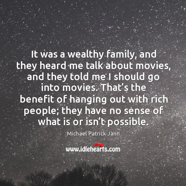 That's the benefit of hanging out with rich people; they have no sense of what is or isn't possible. Image