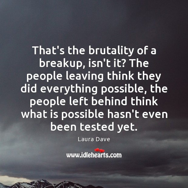 That's the brutality of a breakup, isn't it? The people leaving think Laura Dave Picture Quote