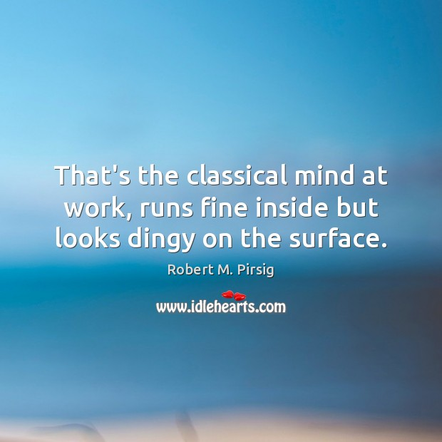 That's the classical mind at work, runs fine inside but looks dingy on the surface. Robert M. Pirsig Picture Quote
