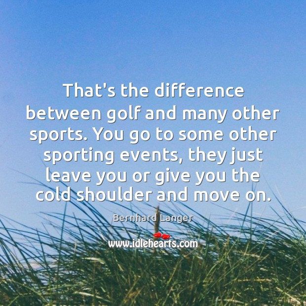 Image, That's the difference between golf and many other sports. You go to