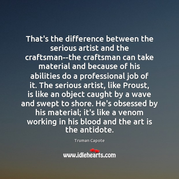 That's the difference between the serious artist and the craftsman–the craftsman can Truman Capote Picture Quote