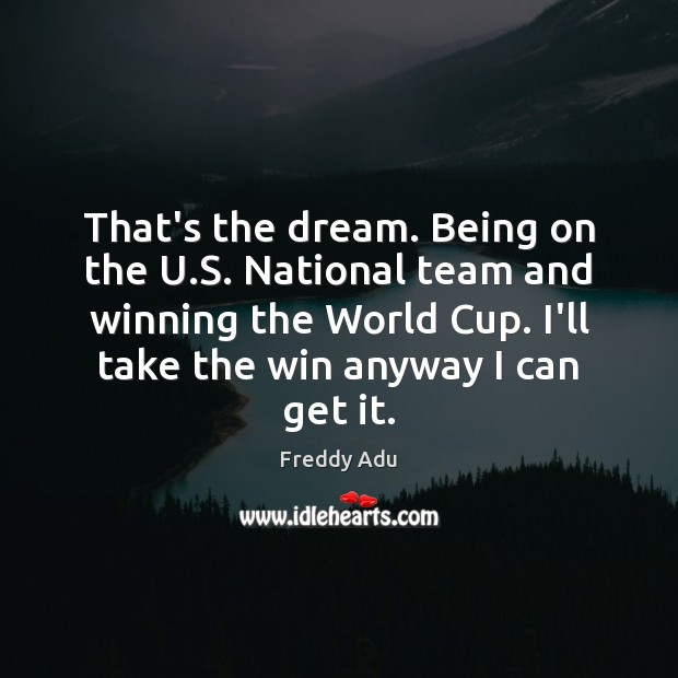 That's the dream. Being on the U.S. National team and winning Freddy Adu Picture Quote
