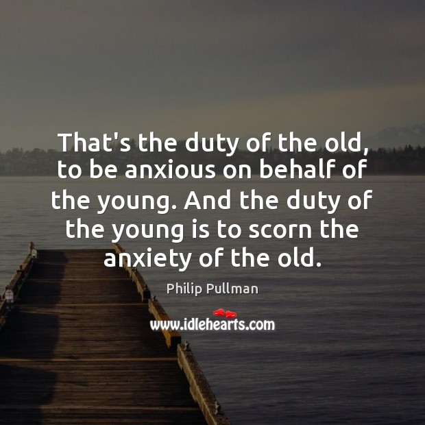 Image, That's the duty of the old, to be anxious on behalf of