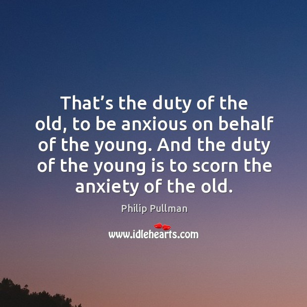 That's the duty of the old, to be anxious on behalf of the young. And the duty of the young is to scorn the anxiety of the old. Image