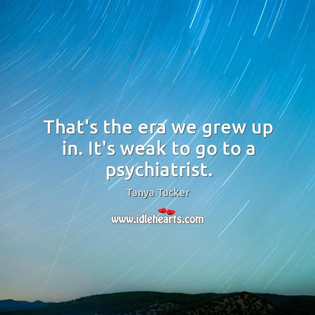 That's the era we grew up in. It's weak to go to a psychiatrist. Image