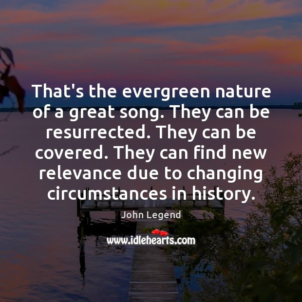 That's the evergreen nature of a great song. They can be resurrected. John Legend Picture Quote